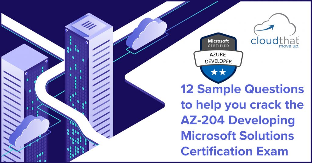 12 Sample Questions to help you crack the AZ-204 Developing Microsoft Solutions certification exam