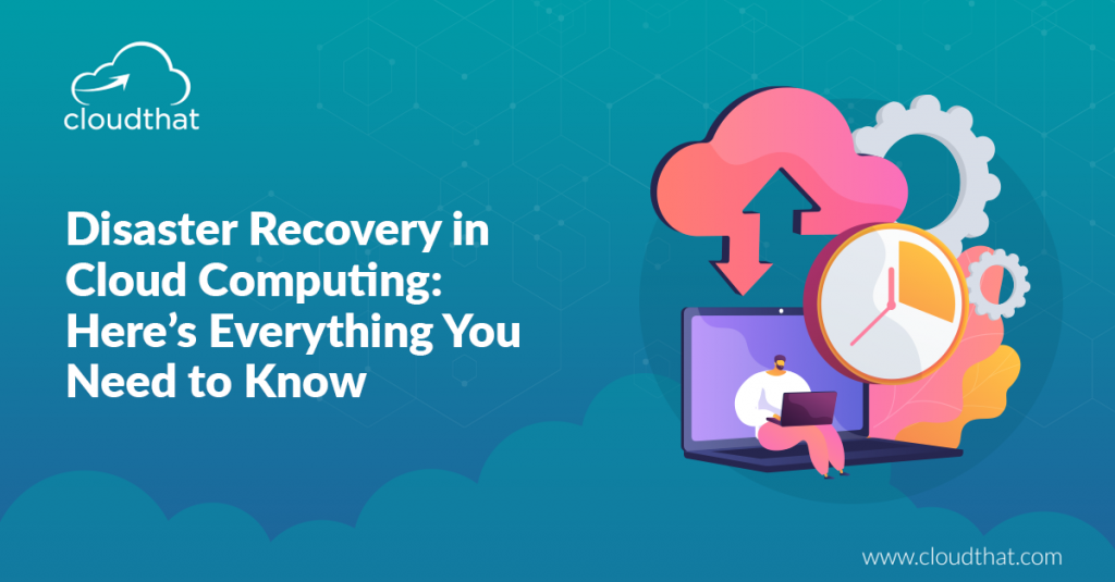 Disaster Recovery in Cloud Computing: Here's Everything You Need to Know