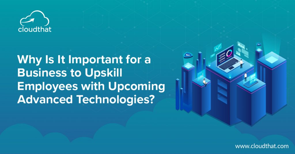 Why Is It Important for a Business to Upskill Employees with Upcoming Advanced Technologies